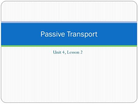 Unit 4, Lesson 2 Passive Transport. Passive Transport is the movement of molecules across a membrane that does not require energy No energy is required.