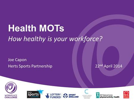 Health MOTs How healthy is your workforce? Joe Capon Herts Sports Partnership22 nd April 2014.