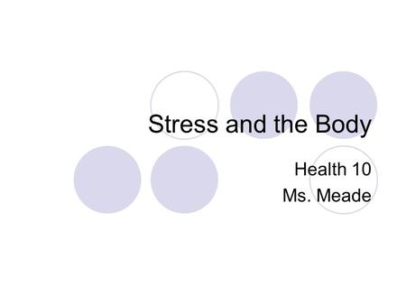 Stress and the Body Health 10 Ms. Meade. STRESS Stress is the psycho-physiological reaction to a stressor produced by the way we interpret events in out.
