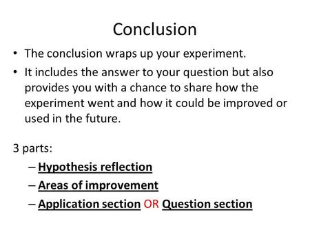 Conclusion The conclusion wraps up your experiment. It includes the answer to your question but also provides you with a chance to share how the experiment.