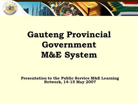 Gauteng Provincial Government M&E System Presentation to the Public Service M&E Learning Network, 14-15 May 2007.