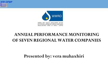 WM-OFMP ANNUAL PERFORMANCE MONITORING OF SEVEN REGIONAL WATER COMPANIES Presented by: vera muhaxhiri.