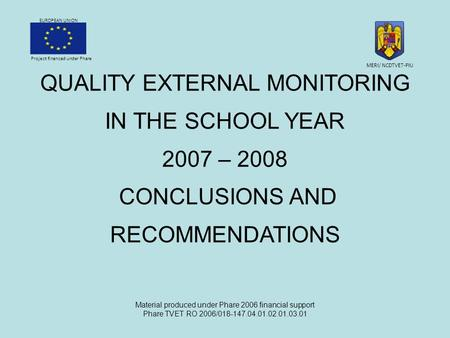 Project financed under Phare EUROPEAN UNION QUALITY EXTERNAL MONITORING IN THE SCHOOL YEAR 2007 – 2008 CONCLUSIONS AND RECOMMENDATIONS Material produced.