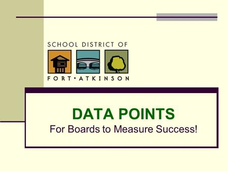 DATA POINTS For Boards to Measure Success!. Our Mission Statement The School District of Fort Atkinson is committed to delivering the quality opportunities.