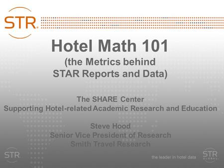 Hotel Math 101 (the Metrics behind STAR Reports and Data) The SHARE Center Supporting Hotel-related Academic Research and Education Steve Hood Senior Vice.