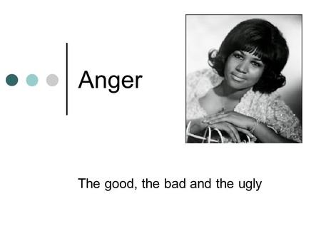 Anger The good, the bad and the ugly. Definitions? An emotion only? Mix of thoughts, feelings and behaviours associated with annoyance. Extreme end hostility.