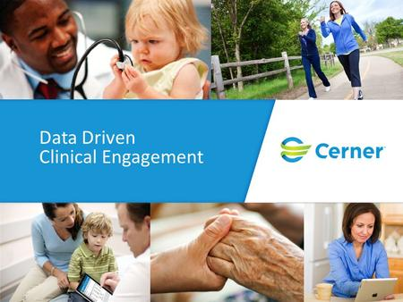 Data Driven Clinical Engagement. © Cerner Corporation. All rights reserved. This document contains Cerner confidential and/or proprietary information.
