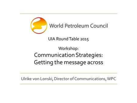 Ulrike von Lonski, Director of Communications, WPC UIA Round Table 2015 Workshop: Communication Strategies: Getting the message across.