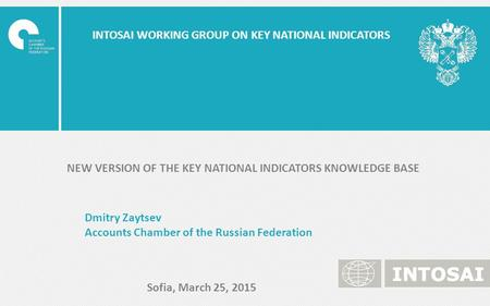 INTOSAI WORKING GROUP ON KEY NATIONAL INDICATORS Dmitry Zaytsev Accounts Chamber of the Russian Federation Sofia, March 25, 2015 NEW VERSION OF THE KEY.