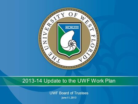 UWF Board of Trustees June 11, 2013 2013-14 Update to the UWF Work Plan.