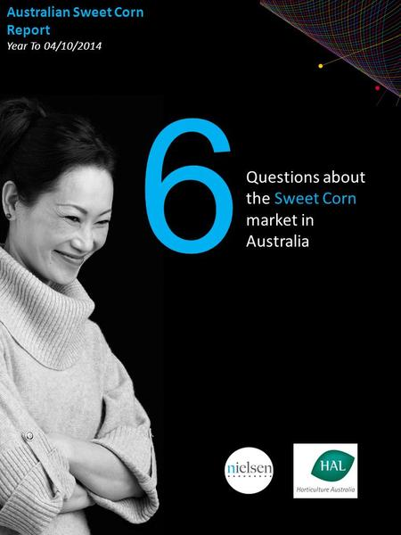 Copyright ©2013 The Nielsen Company. Confidential and proprietary. Questions about the Sweet Corn market in Australia 6 Australian Sweet Corn Report Year.