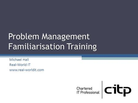 Problem Management Familiarisation Training Michael Hall Real-World IT www.real-worldit.com.