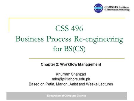 Department of Computer Science 1 CSS 496 Business Process Re-engineering for BS(CS) Chapter 2: Workflow Management Khurram Shahzad
