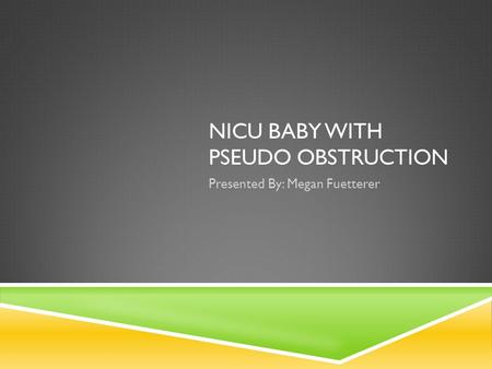 NICU BABY WITH PSEUDO OBSTRUCTION Presented By: Megan Fuetterer.
