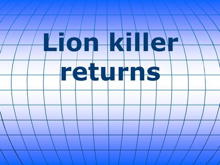 Lion killer returns. Walter Palmer, the American dentist vilified worldwide for killing a prized African lion, will return to his Bloomington, Minnesota,
