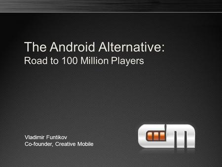 The Android Alternative: Road to 100 Million Players Vladimir Funtikov Co-founder, Creative Mobile.