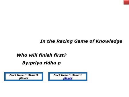 In the Racing Game of Knowledge Who will finish first? By:priya ridha p Click Here to Start 5 player Click Here to Start 1 player.