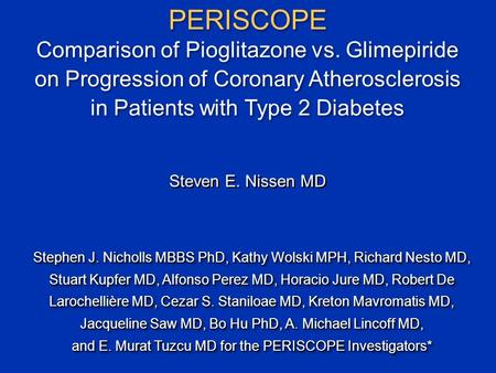 PERISCOPE Comparison of Pioglitazone vs. Glimepiride on Progression of Coronary Atherosclerosis in Patients with Type 2 Diabetes Stephen J. Nicholls MBBS.