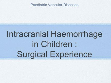Intracranial Haemorrhage in Children : Surgical Experience Paediatric Vascular Diseases.