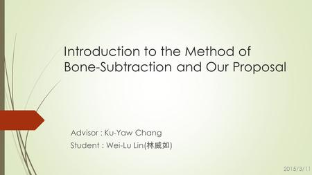Introduction to the Method of Bone-Subtraction and Our Proposal Advisor : Ku-Yaw Chang Student : Wei-Lu Lin( 林威如 ) 2015/3/11.