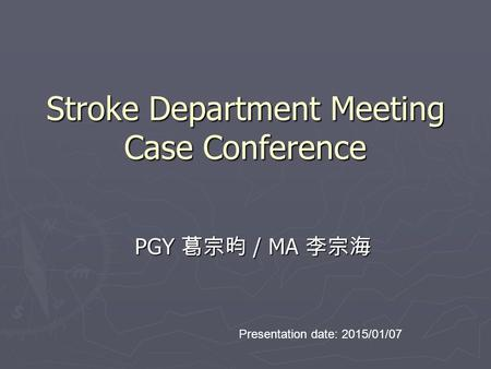 Stroke Department Meeting Case Conference PGY 葛宗昀 / MA 李宗海 Presentation date: 2015/01/07.