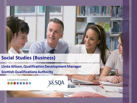 Social Studies (Business) Linda Allison, Qualification Development Manager Scottish Qualifications Authority.