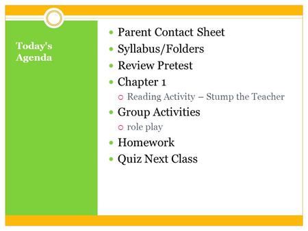 Today's Agenda Parent Contact Sheet Syllabus/Folders Review Pretest Chapter 1  Reading Activity – Stump the Teacher Group Activities  role play Homework.