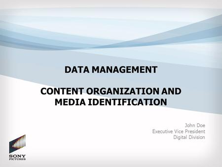 DATA MANAGEMENT CONTENT ORGANIZATION AND MEDIA IDENTIFICATION John Doe Executive Vice President Digital Division.