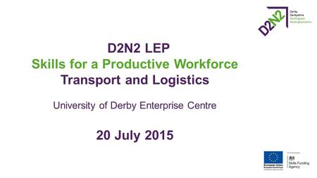 D2N2 LEP Skills for a Productive Workforce Transport and Logistics University of Derby Enterprise Centre 20 July 2015.