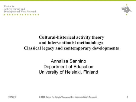 1/27/2016© 2008 Center for Activity Theory and Developmental Work Research1 Cultural-historical activity theory and interventionist methodology: Classical.