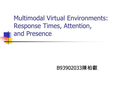 Multimodal Virtual Environments: Response Times, Attention, and Presence B93902033 陳柏叡.