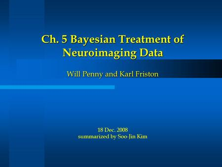 Ch. 5 Bayesian Treatment of Neuroimaging Data Will Penny and Karl Friston Ch. 5 Bayesian Treatment of Neuroimaging Data Will Penny and Karl Friston 18.