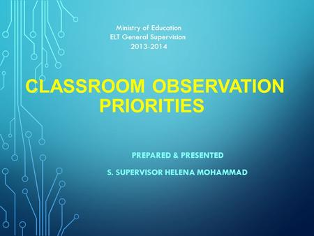 CLASSROOM OBSERVATION PRIORITIES PREPARED & PRESENTED S. SUPERVISOR HELENA MOHAMMAD Ministry of Education ELT General Supervision 2013-2014.