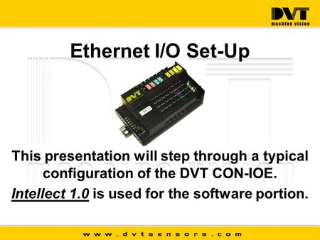 Ethernet I/O Set-Up This presentation will step through a typical configuration of the DVT CON-IOE. Intellect 1.0 is used for the software portion.