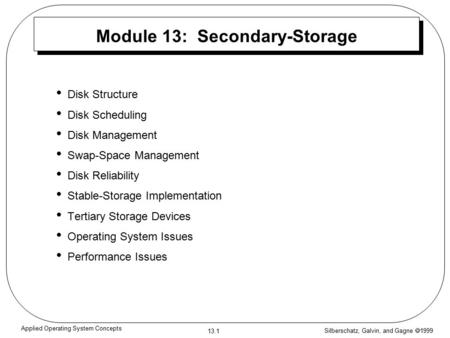 Silberschatz, Galvin, and Gagne  1999 13.1 Applied Operating System Concepts Module 13: Secondary-Storage Disk Structure Disk Scheduling Disk Management.