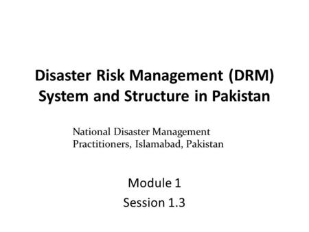 Disaster Risk Management (DRM) System and Structure in Pakistan Module 1 Session 1.3 National Disaster Management Practitioners, Islamabad, Pakistan.