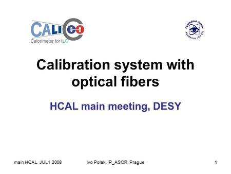 Main HCAL, JUL1,2008Ivo Polak, IP_ASCR, Prague1 Calibration system with optical fibers HCAL main meeting, DESY.