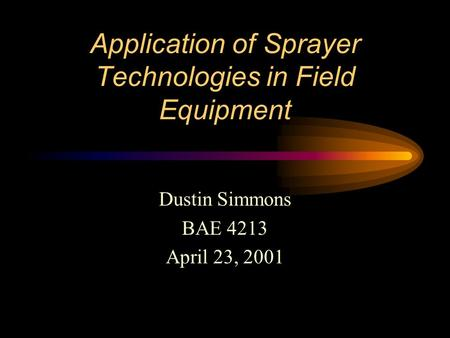 Application of Sprayer Technologies in Field Equipment Dustin Simmons BAE 4213 April 23, 2001.