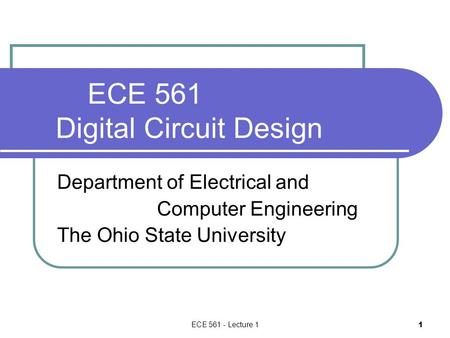 ECE 561 - Lecture 1 1 ECE 561 Digital Circuit Design Department of Electrical and Computer Engineering The Ohio State University.