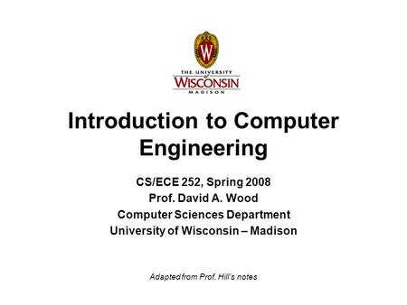 Introduction to Computer Engineering CS/ECE 252, Spring 2008 Prof. David A. Wood Computer Sciences Department University of Wisconsin – Madison Adapted.