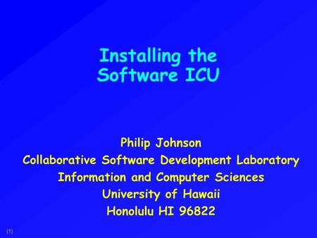 (1) Installing the Software ICU Philip Johnson Collaborative Software Development Laboratory Information and Computer Sciences University of Hawaii Honolulu.