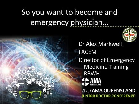 So you want to become and emergency physician… Dr Alex Markwell FACEM Director of Emergency Medicine Training RBWH.