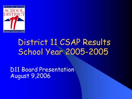 District 11 CSAP Results School Year 2005-2005 D11 Board Presentation August 9,2006.