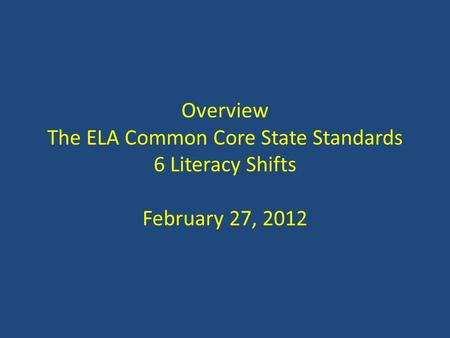 Overview The ELA Common Core State Standards 6 Literacy Shifts February 27, 2012.
