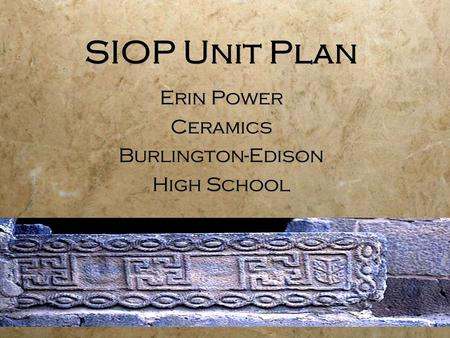 SIOP Unit Plan Erin Power Ceramics Burlington-Edison High School Erin Power Ceramics Burlington-Edison High School.