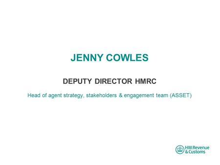 JENNY COWLES DEPUTY DIRECTOR HMRC Head of agent strategy, stakeholders & engagement team (ASSET)