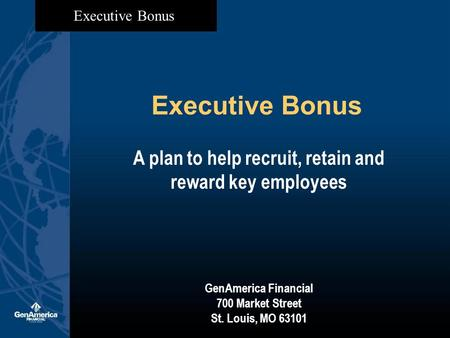 Executive Bonus A plan to help recruit, retain and reward key employees GenAmerica Financial 700 Market Street St. Louis, MO 63101.
