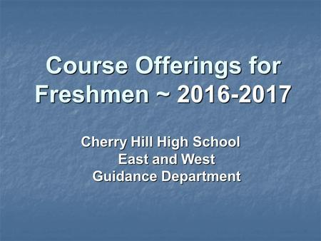 Course Offerings for Freshmen ~ 2016-2017 Cherry Hill High School East and West Guidance Department.