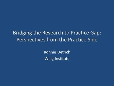 Bridging the Research to Practice Gap: Perspectives from the Practice Side Ronnie Detrich Wing Institute.