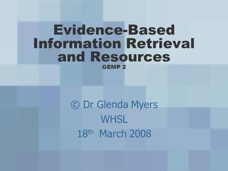 Evidence-Based Information Retrieval and Resources GEMP 2 © Dr Glenda Myers WHSL 18 th March 2008.